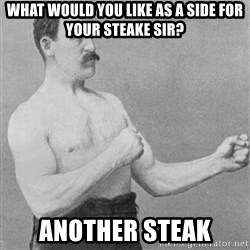 Overly Manly Man, man - what would you like as a side for your steake sir? another steak