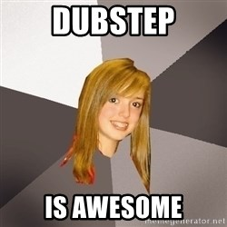 Musically Oblivious 8th Grader - dubstep is awesome