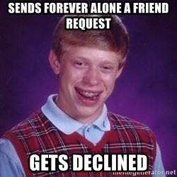 Bad Luck Brian - Sends forever alone a friend request gets declined