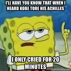 I only cried for 20 minute - I'll have you know that when i heard Kobe tore his achilles  i only cried for 20 minutes