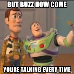 X, X Everywhere  - but buzz how come  youre talking every time