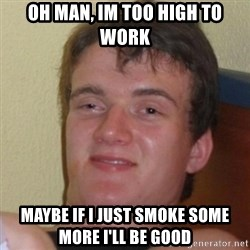 Really Stoned Guy - oh man, im too high to work maybe if i just smoke some more i'll be good