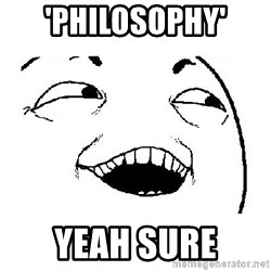 Yeah sure - 'philosophy' yeah sure