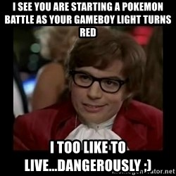Dangerously Austin Powers - I see you are starting a Pokemon battle as your gameboy light turns red I too Like to live...Dangerously ;)