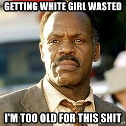 I'm Getting Too Old For This Shit - Getting White Girl Wasted I'm Too OLD for this shit