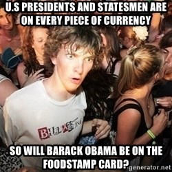 Sudden Realization Ralph - U.S Presidents and statesmen are on every piece of currency so will barack obama be on the foodstamp card?