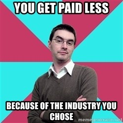 Privilege Denying Dude - You get paid less because of the industry you chose