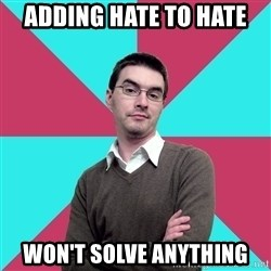 Privilege Denying Dude - Adding hate to hate won't solve anything