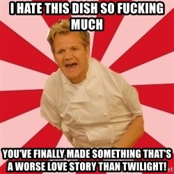 Chef Ramsay  - I hate this dish so fucking much You've finally made something that's a worse love story than twilight!