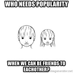 The Purest People in the World - who needs popularity when we can be friends to eachother?