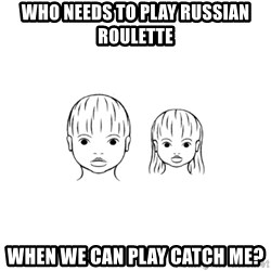 The Purest People in the World - who needs to play russian roulette when we can play catch me?