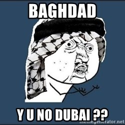 y-u-so-arab - Baghdad y u no dubai ??