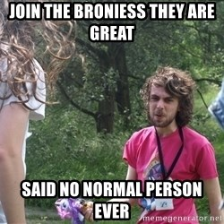 Disgruntled Brony - Join the broniess they are great  said no normal person ever