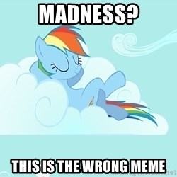 My Little Pony - madness? this is the wrong meme