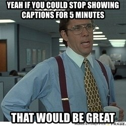 That would be great - Yeah if you could stop showing captions for 5 Minutes That would be great