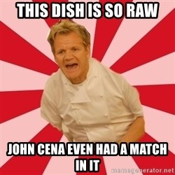Chef Ramsay  - This dish is so raw John cena even had a match in it