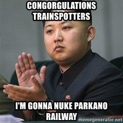 Kim Jong Un clapping - congorgulations trainspotters i'm gonna nuke parkano railway