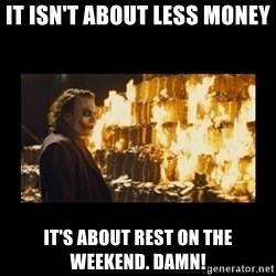 Joker's Message - It isn't about less money it's about rest on the weekend. damN!