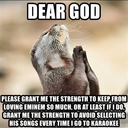 pray squirrel - dear god please grant me the strength to keep from loving eminem so much, or at least if i do, grant me the strength to avoid selecting his songs every time i go to karaokee