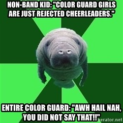 "Marching Band Manatee - Non-band kid: ""Color Guard girls are just rejected Cheerleaders.""  Entire Color Guard: ""Awh Hail Nah, you did not SAY that!!"""