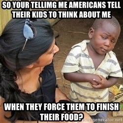 So You're Telling me - so your tellimg me americans tell their kids to think about me when they force them to finish their food?