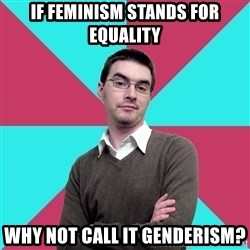 Privilege Denying Dude - IF FEMINISM STANDS FOR EQUALITY WHY NOT CALL IT GENDERISM?