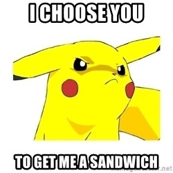 Pikachu - i choose you to get me a sandwich
