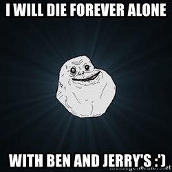 Forever Alone - I will die forever alone  with ben and jerry's :')