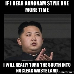 Kim Jong-hungry - If I hear gangnam style one more time I will really turn the South into nuclear waste land