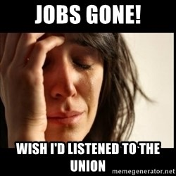 First World Problems - jobs gone! wish i'd listened to the union