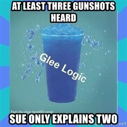 Glee Logic - At least three gunshots heard sue only EXPLAINS two