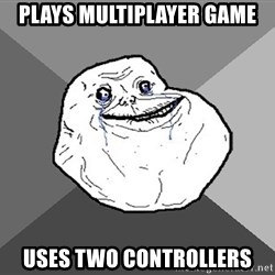 Forever Alone - Plays multiplayer game Uses two controllers