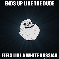 Forever Alone - Ends up like the Dude Feels like a white Russian
