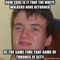 10guy - How cool is it that the White Walkers have returned  at the same time that Game of Thrones is set?