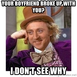 Willy Wanka - your boyfriend broke up with you? i don't see why