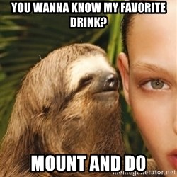 The Rape Sloth - You wanna know my favorite drink? mount and do