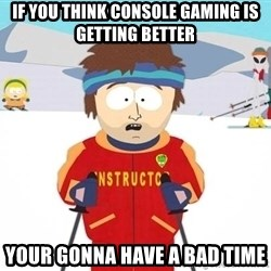 You're gonna have a bad time - If you think conSole gaming is getting betteR YoUr gOnna have a bad Time