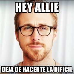 Ryan Gosling Hey Girl 3 - hey allie deja de hacerte la dificil