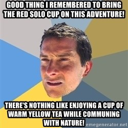 Bear Grylls - good thing i remembered to bring the red solo cup on this adventure! There's nothing like enjoying a cup of warm yellow tea while communing with nature!