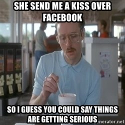 things are getting serious - she send me a kiss over facebook so i guess you could say things are getting serious