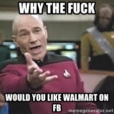 Picard Wtf - why the fuck would you like walmart on fb