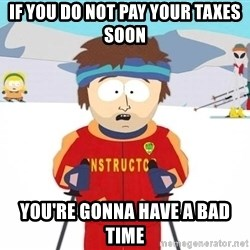 You're gonna have a bad time - If you do not pay your taxes soon You're gonna have a bad time