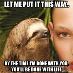 The Rape Sloth - LET ME PUT IT THIS WAY.. BY THE TIME I'M DONE WITH YOU, YOU'LL BE DONE WITH LIFE