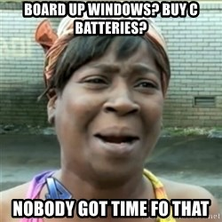 Ain't Nobody got time fo that - Board up windows? buy C batteries? Nobody got time fo that