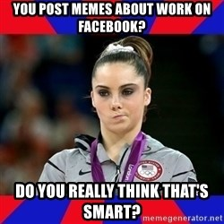 Mckayla Maroney Does Not Approve - You post memes about work on Facebook? Do You really think that's smart?