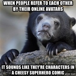 Confession Bear - When people refer to each other by their online avatars It sounds like they're characters in a cheesy superhero comic