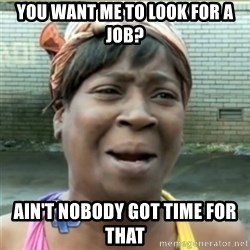 Ain't Nobody got time fo that - You want me to look for a job? Ain't nobody got time for that