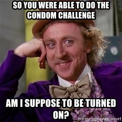 Willy Wonka - SO you were able to do the condom challenge am i suppose to be turned on?
