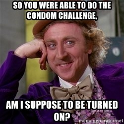 Willy Wonka - So you were able to do the condom challenge, AM I SUPPOSE TO BE TURNED ON?
