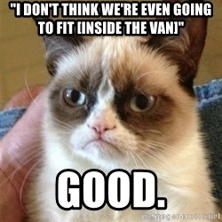 """Grumpy Cat  - """"i DON'T THINK WE'RE EVEN GOING TO FIT [INSIDE THE VAN]"""" good."""